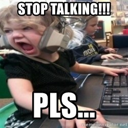 angry gamer girl - STOP TALKING!!! PLS...