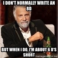I don't always guy meme - i don't normally write an 8d but when I do, I'm about 6 D's short