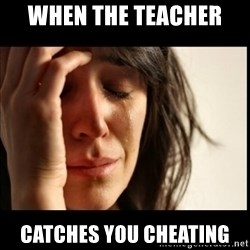 First World Problems - when the teacher  catches you cheating