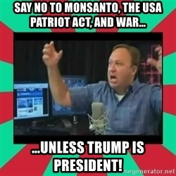 Alex Jones  - Say NO to Monsanto, the USA PATRIOT Act, and war... ...unless Trump is President!