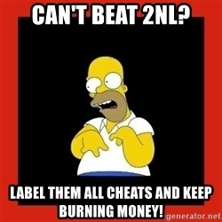 Homer retard - can't beat 2nl? label them all cheats and keep burning money!