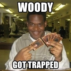 You just activated my trap card - woody got trapped