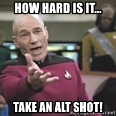Picard Wtf - HOW HARD IS IT... TAKE AN ALT SHOT!