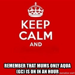 Keep Calm 2 -  Remember That Mums Only Aqua (GC) Is On In An hour