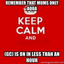 Keep Calm 2 - REMEMBER that MUMS ONLY AQUA  (GC) IS ON IN Less Than An hour