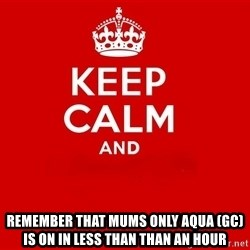 Keep Calm 2 -  REMEMBER that MUMS ONLY AQUA (GC) IS ON IN LESS than than AN hour