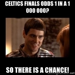 Lloyd-So you're saying there's a chance! - Celtics finals odds 1 in a 1 000 000? So there is a chance!