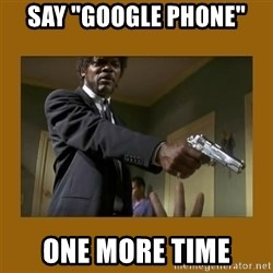 "say what one more time - Say ""Google Phone"" one more time"