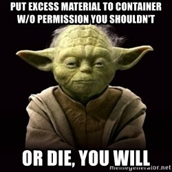 ProYodaAdvice - put excess material to container w/o permission you shouldn't or die, you will