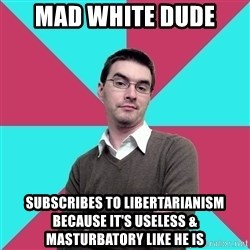 Privilege Denying Dude - Mad white duDe Subscribes to libertarianism because it's useless & maSturbatory like he is
