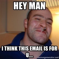 Good Guy Greg - Hey Man i think this email is for u....