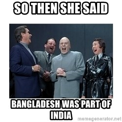 Dr. Evil Laughing - So then she said  BanGladesh was part of india