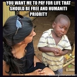 Skeptical third-world kid - You want me to pay for life that should be free and humaniti priority