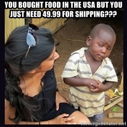 Skeptical third-world kid - You boUght food in the usa but you just need 49.99 for shipping???