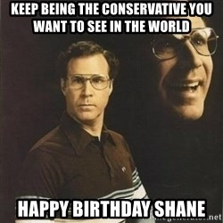 will ferrell - Keep being the conservative you want to see in the world HAppy birthday shane