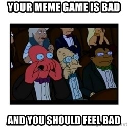 Your X is bad and You should feel bad - Your meme game is bad and you should feel bad