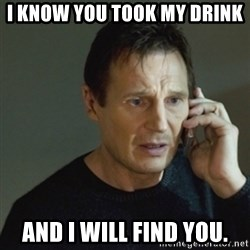 taken meme - I know you took my drink and I will find you.