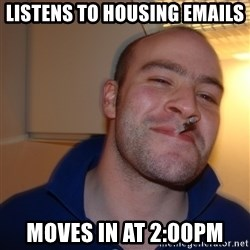 Good Guy Greg - Listens to housing emails Moves in at 2:00PM