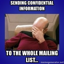 Picard facepalm  - Sending confidential information to the whole mailing list...