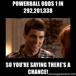 Lloyd-So you're saying there's a chance! - Powerball odds 1 in 292,201,338  so you're saying there's a chance!