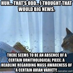 newspaper cat realization - Huh... that's odd... I thought that would big news.  there seems to be an absence of a certain ornithological piece: a headline regarding mass awareness of a certain avian variety.