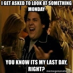 Fuck me right - i get asked to look at something monday you know its my last day, right?