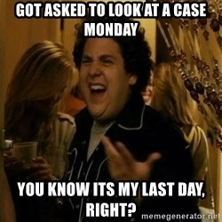 Fuck me right - got asked to look at a case monday You know its my last day, right?