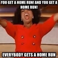 giving oprah - You get a home run! And you get a home run! Everybody gEts a home run