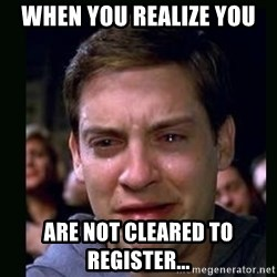 crying peter parker - WHEN YOU REALIZE YOU  Are NOT CLEARED TO REGISTER...