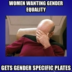 Picard facepalm  - Women wanting gender equality Gets Gender specific plates