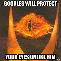 Eye of Sauron - Goggles will protect  Your eyes unlike him