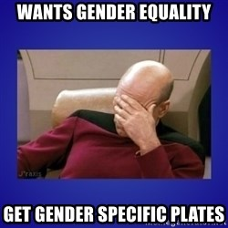 Picard facepalm  - wants gender equality get gender specific plates