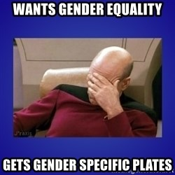 Picard facepalm  - wants gender equality gets gender specific plates