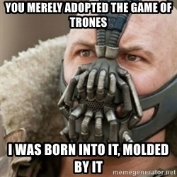 Bane - YOU MERELY ADOPTED tHE GAME OF tRONES I WAS BORN INTO IT, MOLDED BY IT