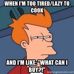 "Futurama Fry - When i'm too tIred/lazy to cook And i'm like: ""what can i buy?!"""