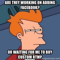 Futurama Fry - aRE THEY WORKING ON ADDING FACEBOOK? oR WAITING FOR ME TO BUY Custom RTMP