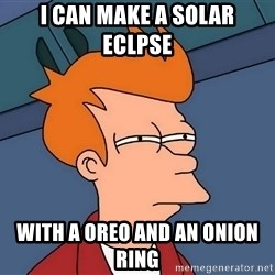 Futurama Fry - I can make a solar eclpse  WitH a oreo and an onion ring