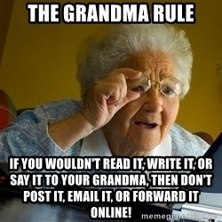Internet Grandma Surprise - The grandma rule If you wouldn't read it, write it, or say it to your grandma, then don't post it, email it, or forward it online!