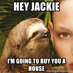 Whisper Sloth - hey jackie  i'm going to buy you a house