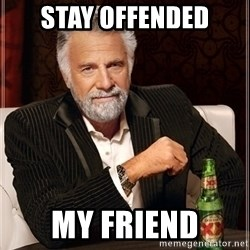 Most Interesting Man - stay offended my friend