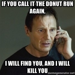 taken meme - If you call it the donut run again, i will find you, and i will kill you