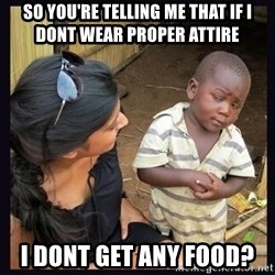 Skeptical third-world kid - So you're telling me that if i dont wear proper attire  I DONT GET ANY FOOD?