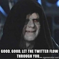 Sith Lord -  Good, Good, Let the Twitter flow through you....