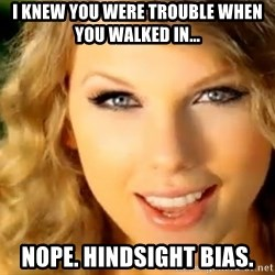 Taylor Swift - I knew you were trouble when you walked in... nope. hindsight bias.
