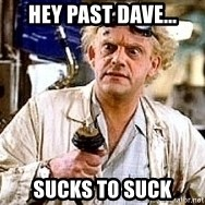 Doc Back to the future - Hey Past Dave... Sucks to suck