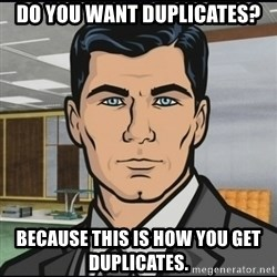 Archer - do you want duplicates? because this is how you get duplicates.