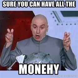 Dr Evil meme - Sure you can have all the monehy