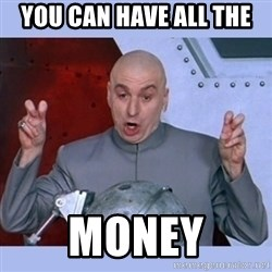Dr Evil meme - You can have all the money