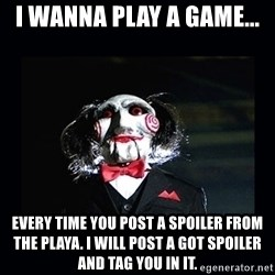 saw jigsaw meme - I wanna play a game... every time you post a spoiler from the playa. I will post a GOT spoiler and tag you in it.