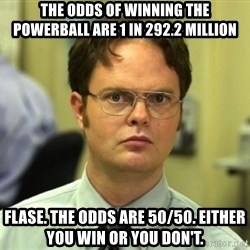Dwight Meme - The odds of winning the powerball are 1 in 292.2 million Flase. The odds are 50/50. Either you win or you don't.